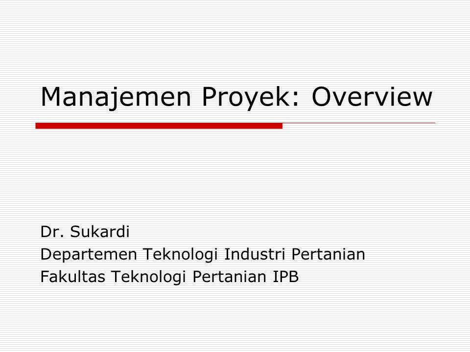 Manajemen Proyek: Overview Dr. Sukardi Departemen Teknologi Industri Pertanian Fakultas Teknologi Pertanian IPB