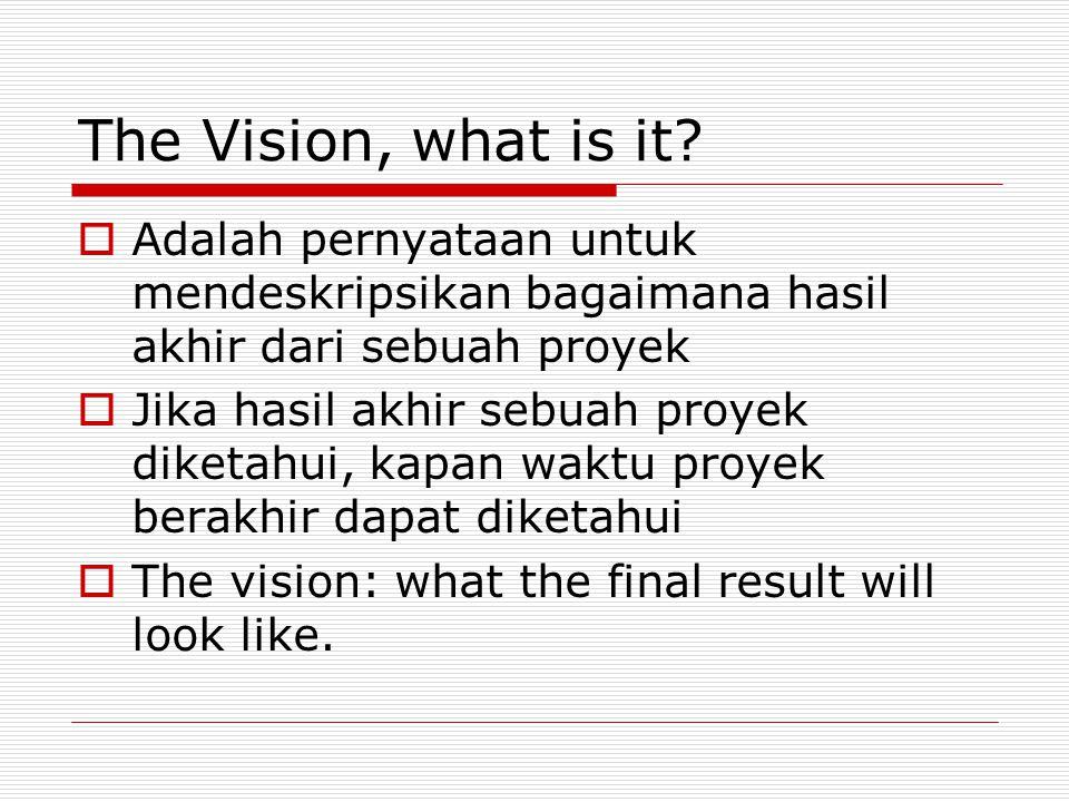 The Vision, what is it?  Adalah pernyataan untuk mendeskripsikan bagaimana hasil akhir dari sebuah proyek  Jika hasil akhir sebuah proyek diketahui,