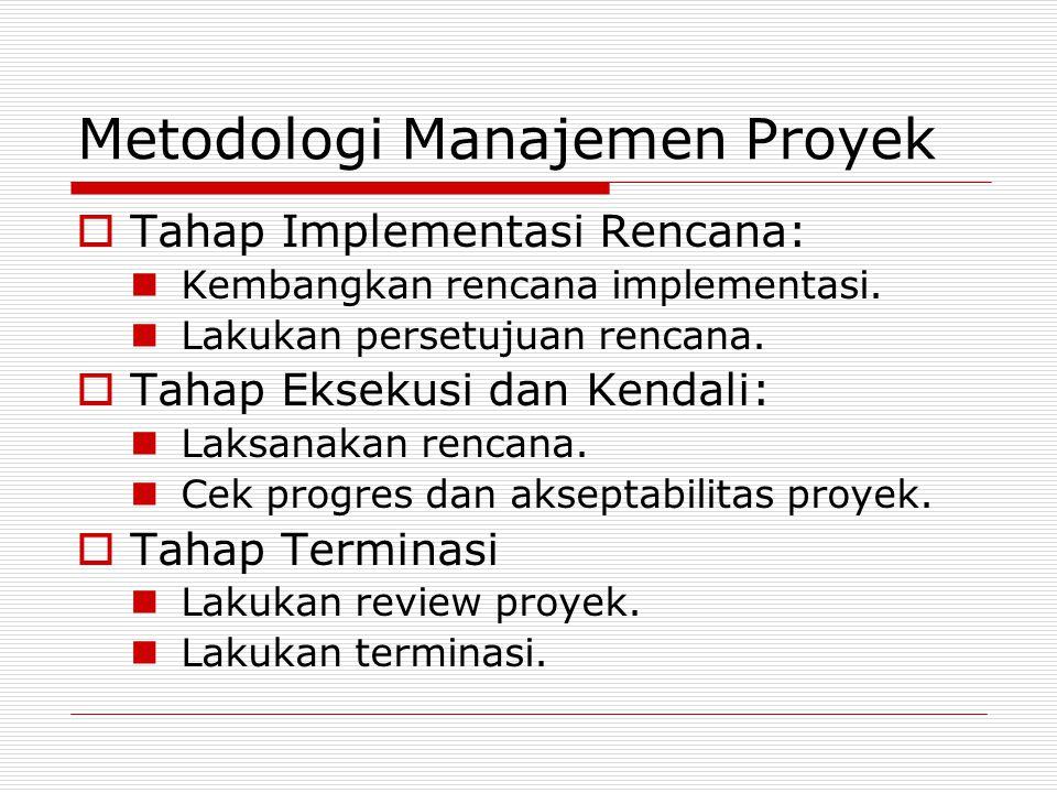 Metodologi Manajemen Proyek  Tahap Implementasi Rencana: Kembangkan rencana implementasi. Lakukan persetujuan rencana.  Tahap Eksekusi dan Kendali: