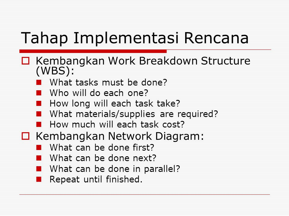 Tahap Implementasi Rencana  Kembangkan Work Breakdown Structure (WBS): What tasks must be done? Who will do each one? How long will each task take? W