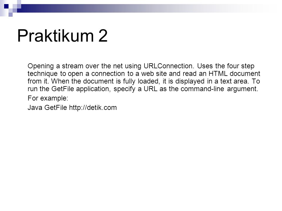 Praktikum 2 Opening a stream over the net using URLConnection. Uses the four step technique to open a connection to a web site and read an HTML docume