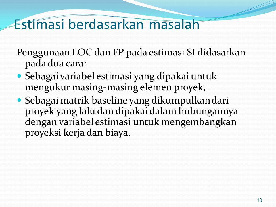Estimasi berdasarkan masalah Penggunaan LOC dan FP pada estimasi SI didasarkan pada dua cara: Sebagai variabel estimasi yang dipakai untuk mengukur ma