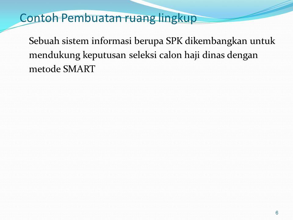 Contoh Pembuatan ruang lingkup Sebuah sistem informasi berupa SPK dikembangkan untuk mendukung keputusan seleksi calon haji dinas dengan metode SMART