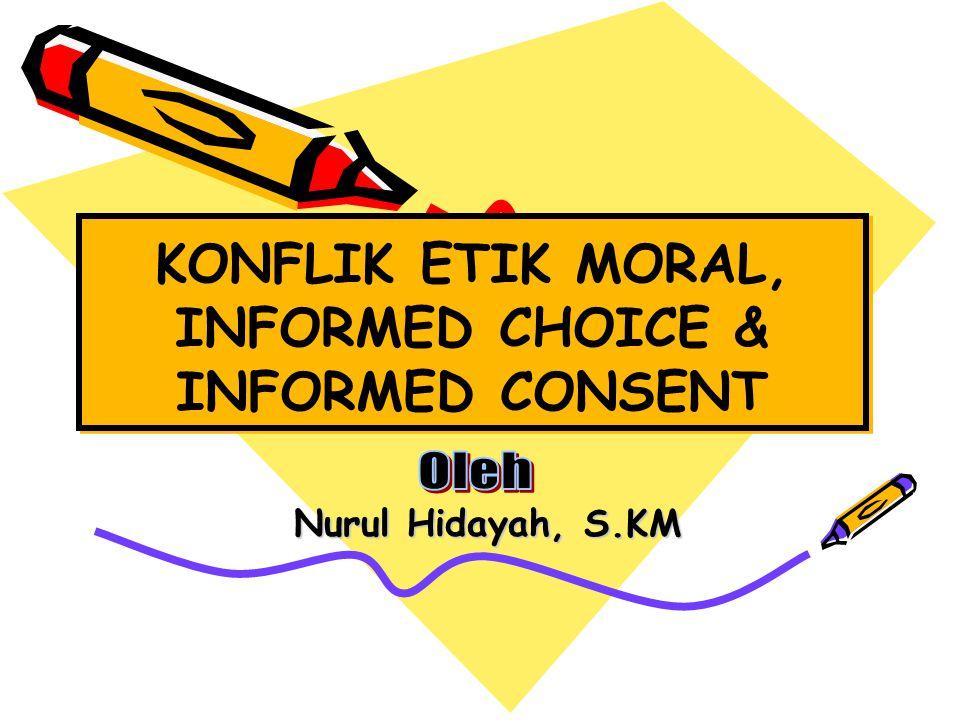 KONFLIK ETIK MORAL, INFORMED CHOICE & INFORMED CONSENT Nurul Hidayah, S.KM