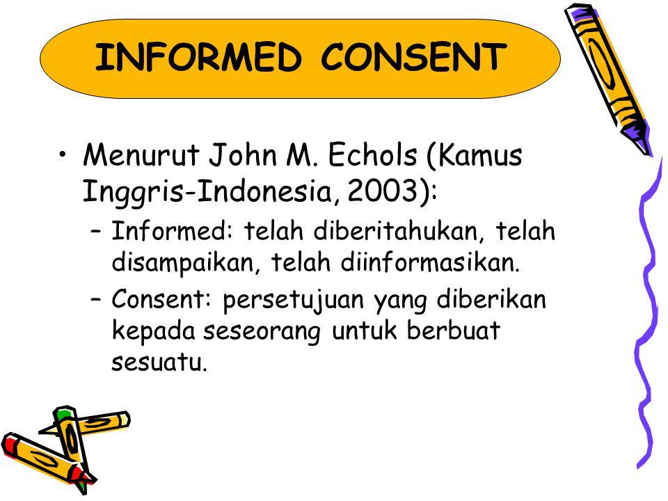 INFORMED CONSENT Menurut John M. Echols (Kamus Inggris-Indonesia, 2003): –Informed: telah diberitahukan, telah disampaikan, telah diinformasikan. –Con