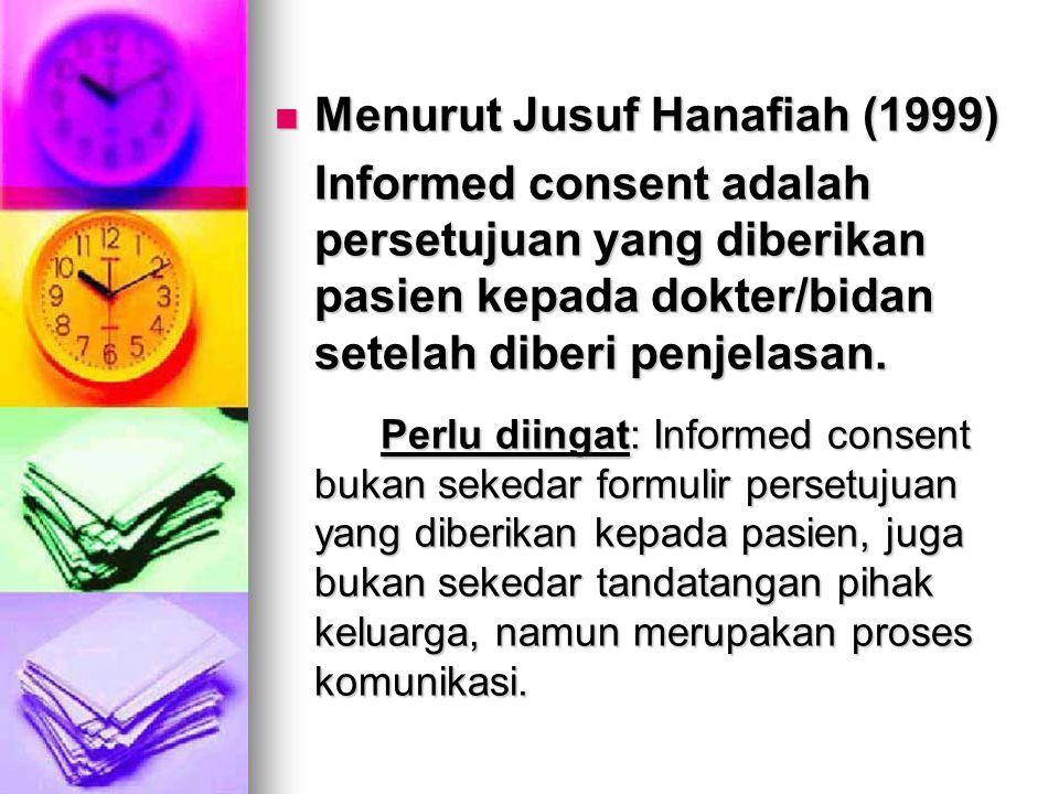 Menurut Jusuf Hanafiah (1999) Menurut Jusuf Hanafiah (1999) Informed consent adalah persetujuan yang diberikan pasien kepada dokter/bidan setelah diberi penjelasan.