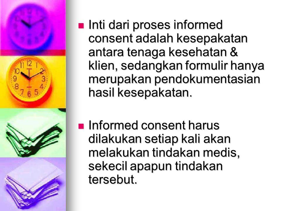 Inti dari proses informed consent adalah kesepakatan antara tenaga kesehatan & klien, sedangkan formulir hanya merupakan pendokumentasian hasil kesepa