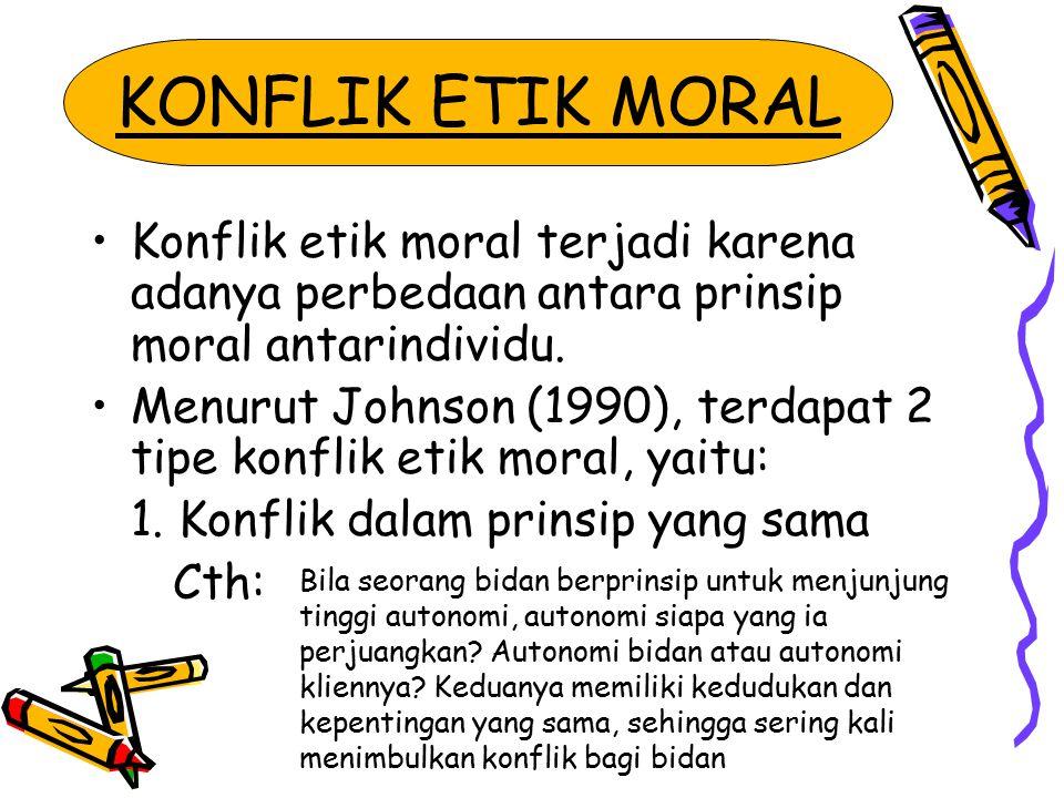 KONFLIK ETIK MORAL Konflik etik moral terjadi karena adanya perbedaan antara prinsip moral antarindividu. Menurut Johnson (1990), terdapat 2 tipe konf
