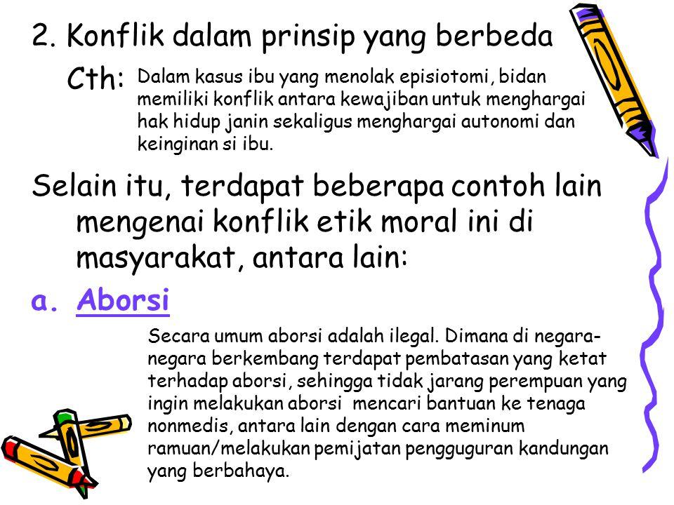 2. Konflik dalam prinsip yang berbeda Cth: Selain itu, terdapat beberapa contoh lain mengenai konflik etik moral ini di masyarakat, antara lain: a.Abo