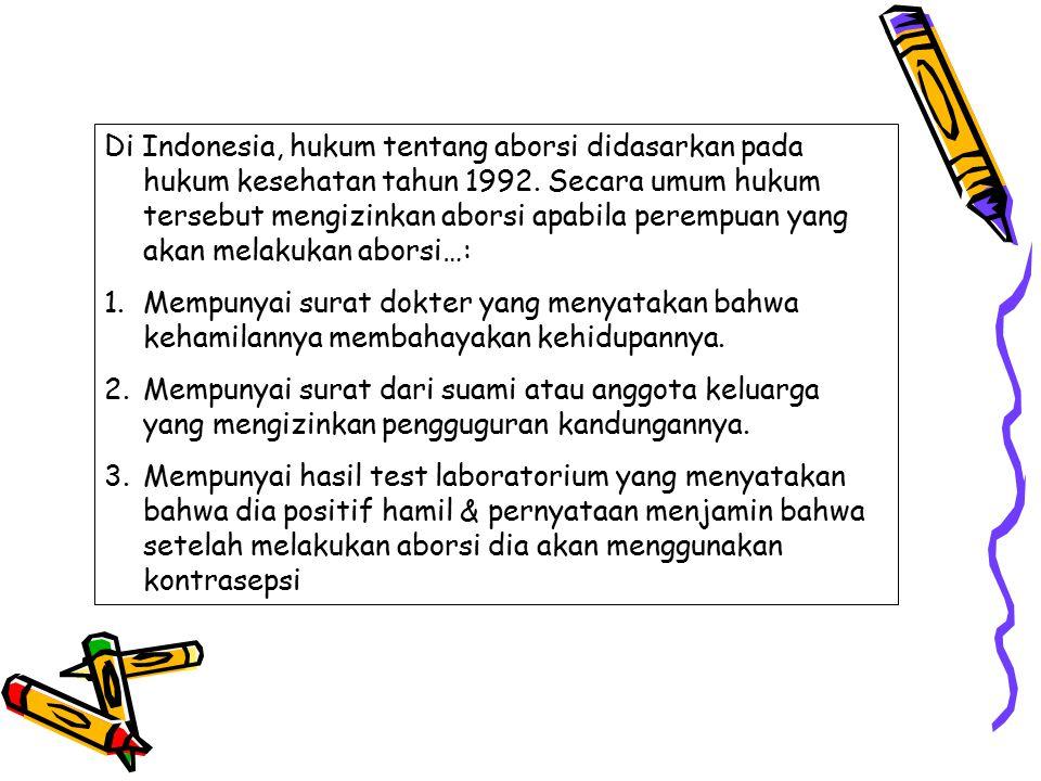 Di Indonesia, hukum tentang aborsi didasarkan pada hukum kesehatan tahun 1992. Secara umum hukum tersebut mengizinkan aborsi apabila perempuan yang ak