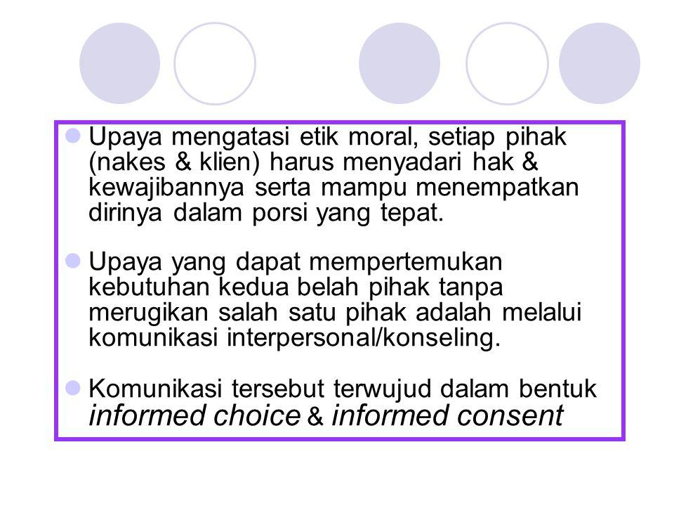 Upaya mengatasi etik moral, setiap pihak (nakes & klien) harus menyadari hak & kewajibannya serta mampu menempatkan dirinya dalam porsi yang tepat. Up