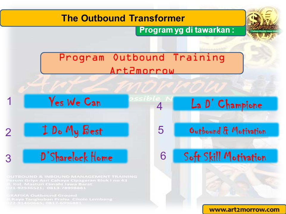 Program yg di tawarkan : The Outbound Transformer www.art2morrow.com Yes We Can 1 3 4 2 5 I Do My Best D'Sharelock Home La D' Champione Outbound & Motivation Program Outbound Training Art2morrow 6 Soft Skill Motivation