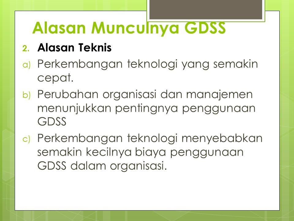 2. Alasan Teknis a) Perkembangan teknologi yang semakin cepat. b) Perubahan organisasi dan manajemen menunjukkan pentingnya penggunaan GDSS c) Perkemb