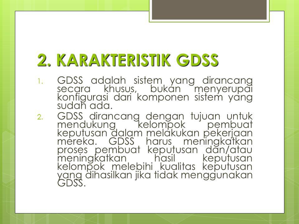2. KARAKTERISTIK GDSS 1. GDSS adalah sistem yang dirancang secara khusus, bukan menyerupai konfigurasi dari komponen sistem yang sudah ada. 2. GDSS di