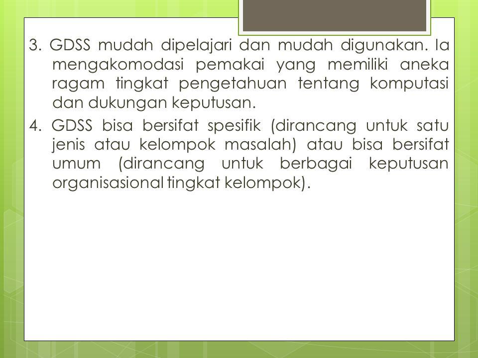 3. GDSS mudah dipelajari dan mudah digunakan. Ia mengakomodasi pemakai yang memiliki aneka ragam tingkat pengetahuan tentang komputasi dan dukungan ke