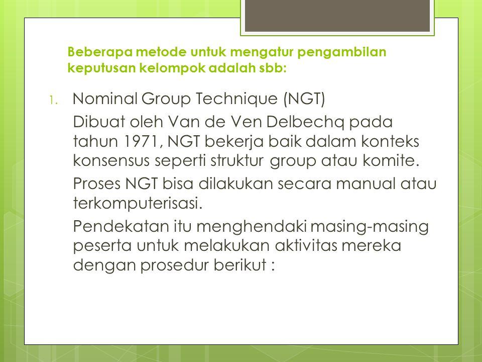Beberapa metode untuk mengatur pengambilan keputusan kelompok adalah sbb: 1. Nominal Group Technique (NGT) Dibuat oleh Van de Ven Delbechq pada tahun