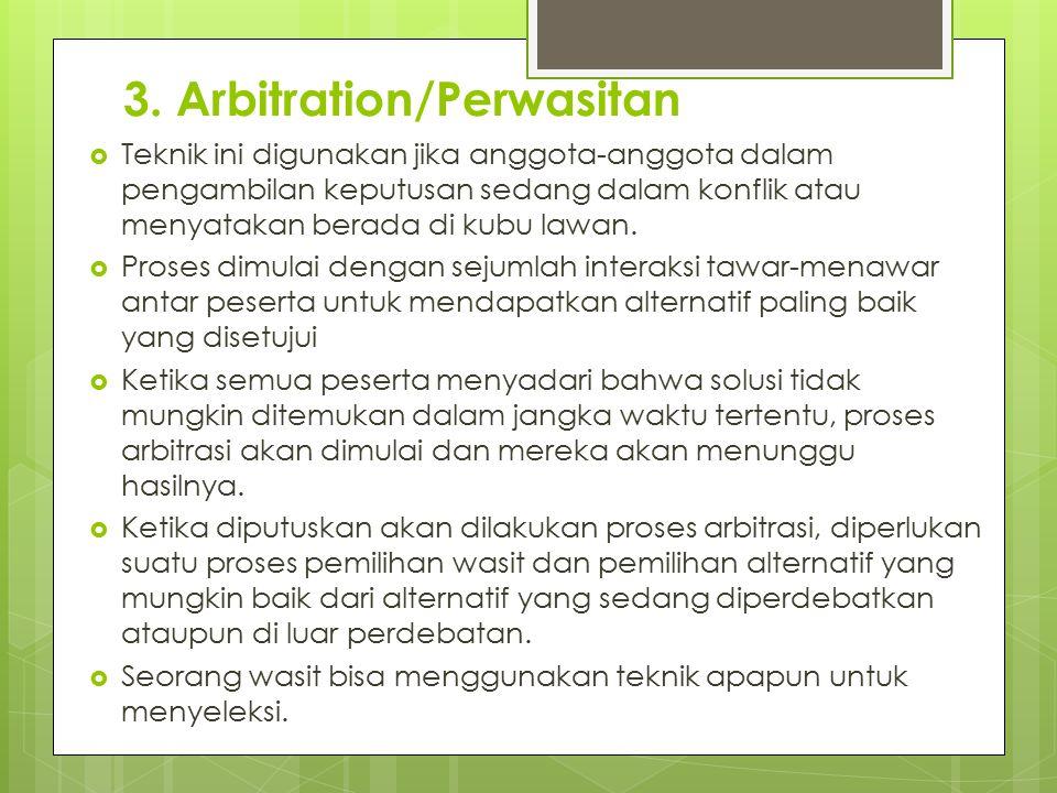 3. Arbitration/Perwasitan  Teknik ini digunakan jika anggota-anggota dalam pengambilan keputusan sedang dalam konflik atau menyatakan berada di kubu