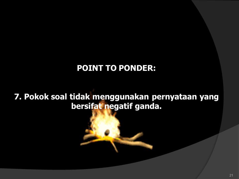 POINT TO PONDER: 7. Pokok soal tidak menggunakan pernyataan yang bersifat negatif ganda. 21