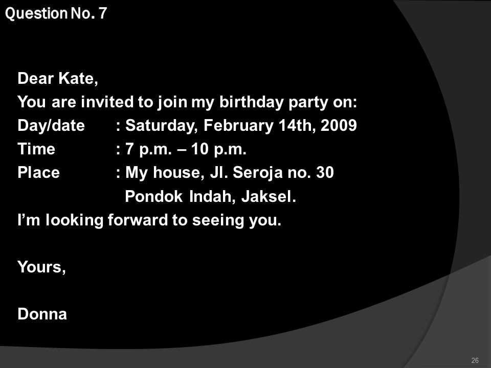 Dear Kate, You are invited to join my birthday party on: Day/date: Saturday, February 14th, 2009 Time : 7 p.m.