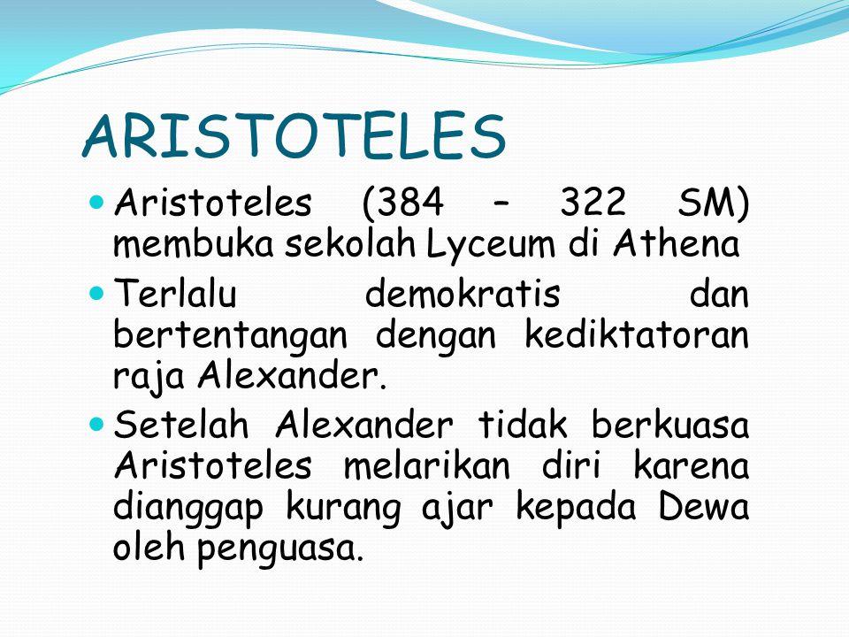 ARISTOTELES Aristoteles (384 – 322 SM) membuka sekolah Lyceum di Athena Terlalu demokratis dan bertentangan dengan kediktatoran raja Alexander.