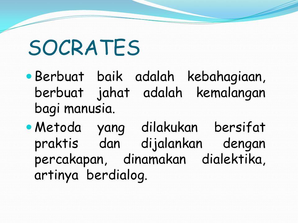 SOCRATES Berbuat baik adalah kebahagiaan, berbuat jahat adalah kemalangan bagi manusia.