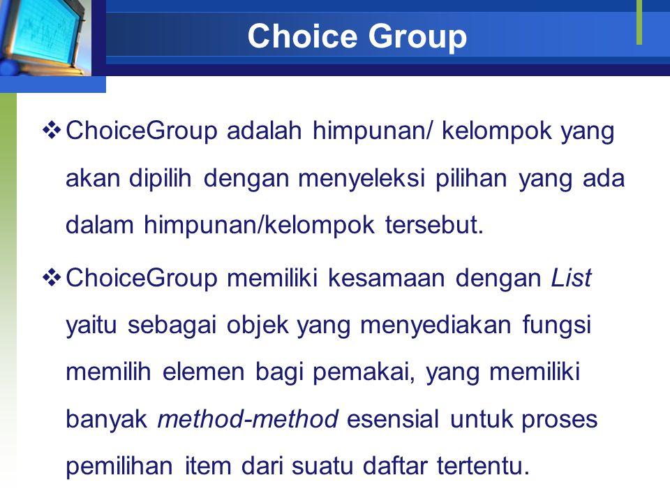  ChoiceGroup adalah himpunan/ kelompok yang akan dipilih dengan menyeleksi pilihan yang ada dalam himpunan/kelompok tersebut.  ChoiceGroup memiliki