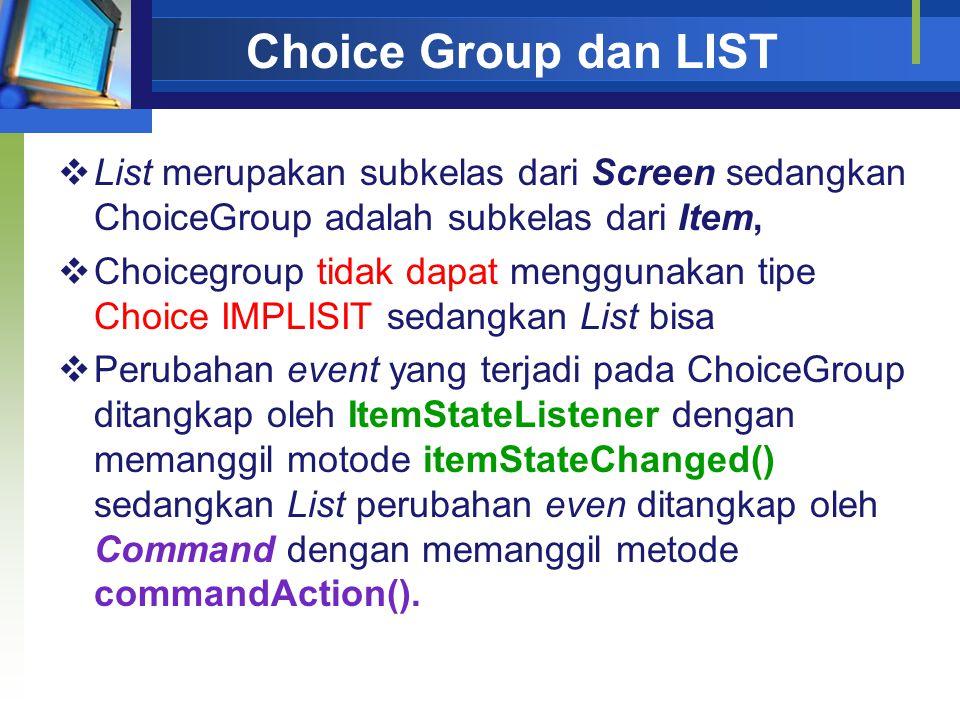 Choice Group dan LIST  List merupakan subkelas dari Screen sedangkan ChoiceGroup adalah subkelas dari Item,  Choicegroup tidak dapat menggunakan tipe Choice IMPLISIT sedangkan List bisa  Perubahan event yang terjadi pada ChoiceGroup ditangkap oleh ItemStateListener dengan memanggil motode itemStateChanged() sedangkan List perubahan even ditangkap oleh Command dengan memanggil metode commandAction().