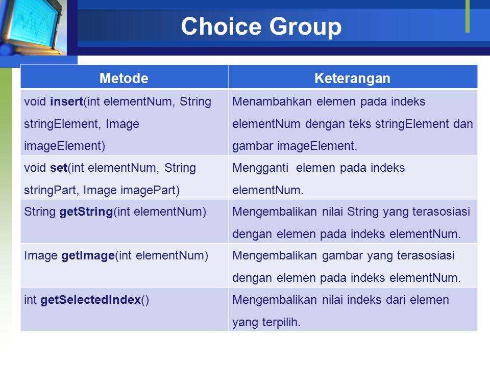Choice Group MetodeKeterangan void insert(int elementNum, String stringElement, Image imageElement) Menambahkan elemen pada indeks elementNum dengan teks stringElement dan gambar imageElement.