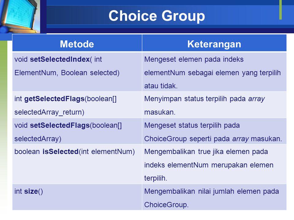 Choice Group MetodeKeterangan void setSelectedIndex( int ElementNum, Boolean selected) Mengeset elemen pada indeks elementNum sebagai elemen yang terpilih atau tidak.