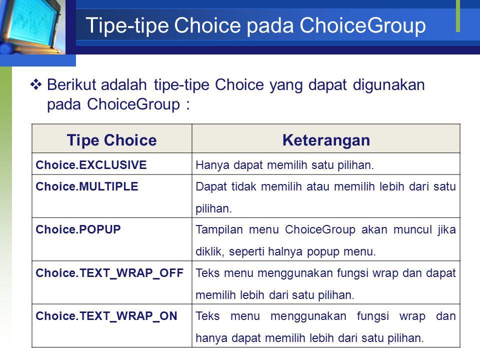Tipe-tipe Choice pada ChoiceGroup  Berikut adalah tipe-tipe Choice yang dapat digunakan pada ChoiceGroup : Tipe ChoiceKeterangan Choice.EXCLUSIVEHanya dapat memilih satu pilihan.