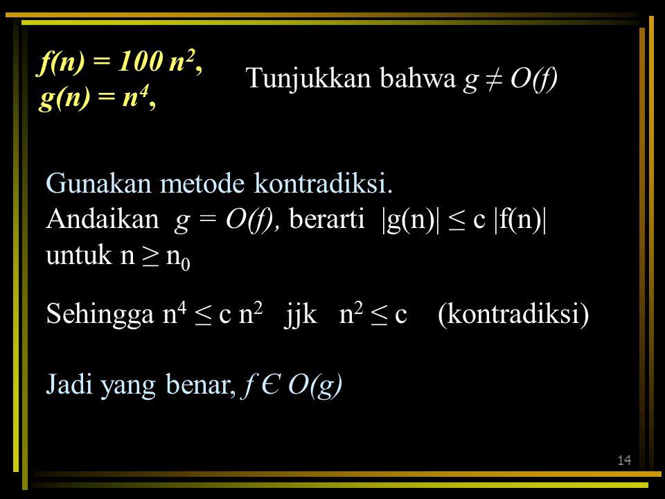 13 nf(n)g(n) 1010,000 50250,0006,250,000 1001,000,000100,000,000 1502,250,000506,250,000 f(n) = 100 n 2, g(n) = n 4, Ternyata f(n) ≤ g(n) untuk n ≥ 10