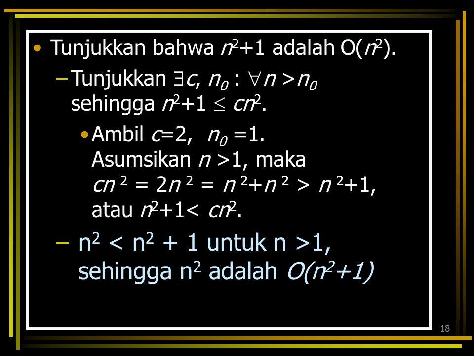 17 Cara lain: Tunjukkan bahwa 30n+8 adalah O(n). f(n) = 30n+8 ; g(n) = n Jawab: 30n+8 ≤ 30n+8n = 38 n ambil c = 38 dan n 0 = 1 sehingga 30n+8 ≤ 38 n u