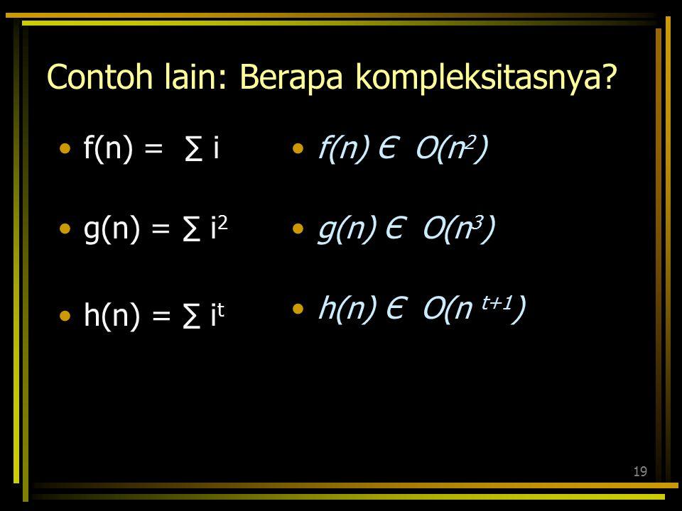 18 Tunjukkan bahwa n 2 +1 adalah O(n 2 ). –Tunjukkan  c, n 0 :  n >n 0 sehingga n 2 +1  cn 2. Ambil c=2, n 0 =1. Asumsikan n >1, maka cn 2 = 2n 2 =