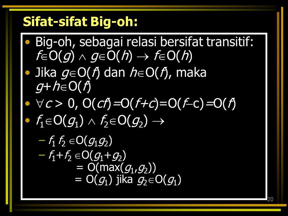19 Contoh lain: Berapa kompleksitasnya? f(n) = ∑ i g(n) = ∑ i 2 h(n) = ∑ i t f(n) Є O(n 2 ) g(n) Є O(n 3 ) h(n) Є O(n t+1 )