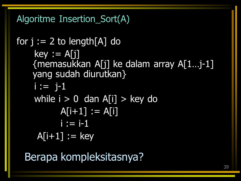 38 Algoritme Sequential Search [1] indeks := 1; [2] while indeks ≤ n and L[indeks] ≠ x do [3] indeks := indeks + 1 [4] end {while} [5] if indeks > n t