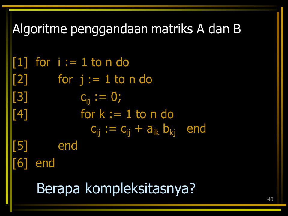 39 Algoritme Insertion_Sort(A) for j := 2 to length[A] do key := A[j] {memasukkan A[j] ke dalam array A[1…j-1] yang sudah diurutkan} i := j-1 while i