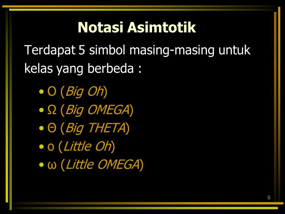 6 Notasi Asimtotik Terdapat 5 simbol masing-masing untuk kelas yang berbeda : O (Big Oh) Ω (Big OMEGA) Θ (Big THETA) o (Little Oh) ω (Little OMEGA)