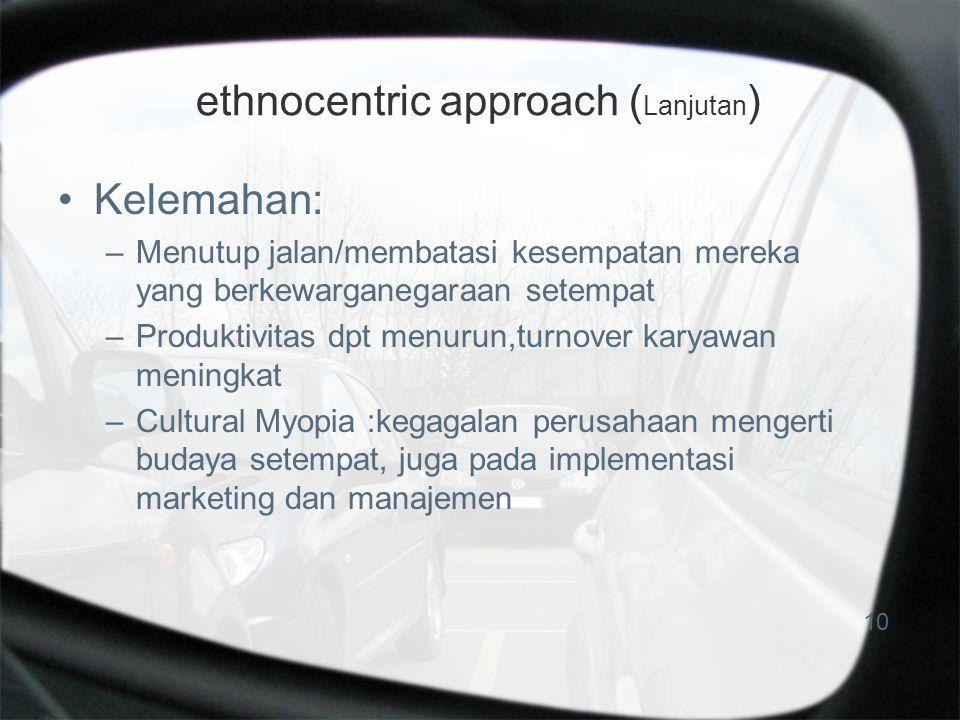 ethnocentric approach ( Lanjutan ) Kelemahan: –Menutup jalan/membatasi kesempatan mereka yang berkewarganegaraan setempat –Produktivitas dpt menurun,turnover karyawan meningkat –Cultural Myopia :kegagalan perusahaan mengerti budaya setempat, juga pada implementasi marketing dan manajemen 10