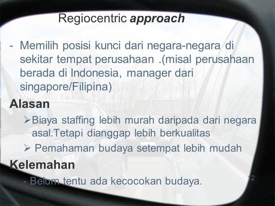 Regiocentric approach -Memilih posisi kunci dari negara-negara di sekitar tempat perusahaan.(misal perusahaan berada di Indonesia, manager dari singapore/Filipina) Alasan  Biaya staffing lebih murah daripada dari negara asal.Tetapi dianggap lebih berkualitas  Pemahaman budaya setempat lebih mudah Kelemahan - Belum tentu ada kecocokan budaya.