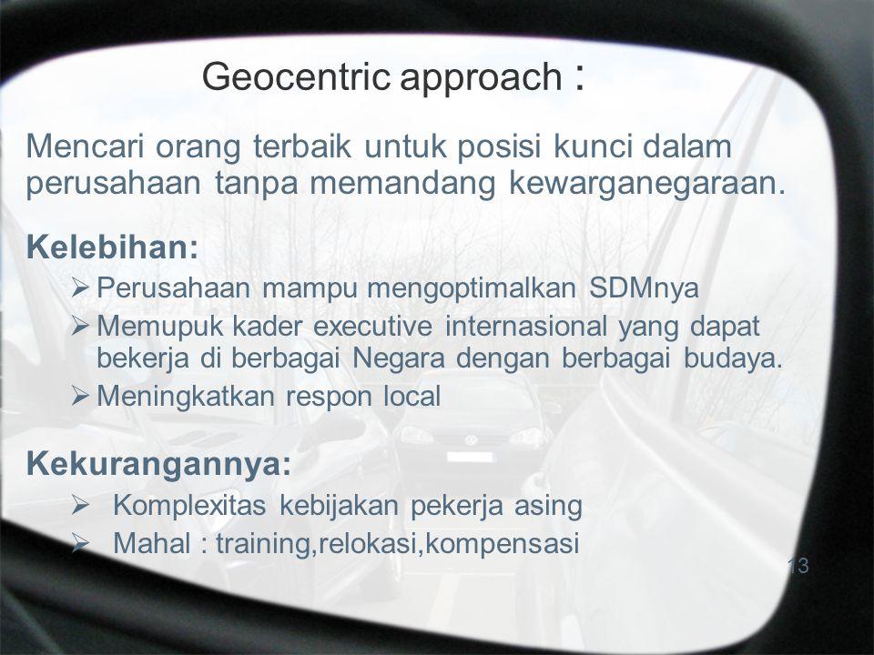 Geocentric approach : Mencari orang terbaik untuk posisi kunci dalam perusahaan tanpa memandang kewarganegaraan. Kelebihan:  Perusahaan mampu mengopt