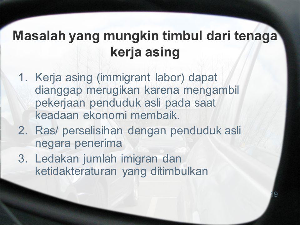 Masalah yang mungkin timbul dari tenaga kerja asing 1.Kerja asing (immigrant labor) dapat dianggap merugikan karena mengambil pekerjaan penduduk asli pada saat keadaan ekonomi membaik.
