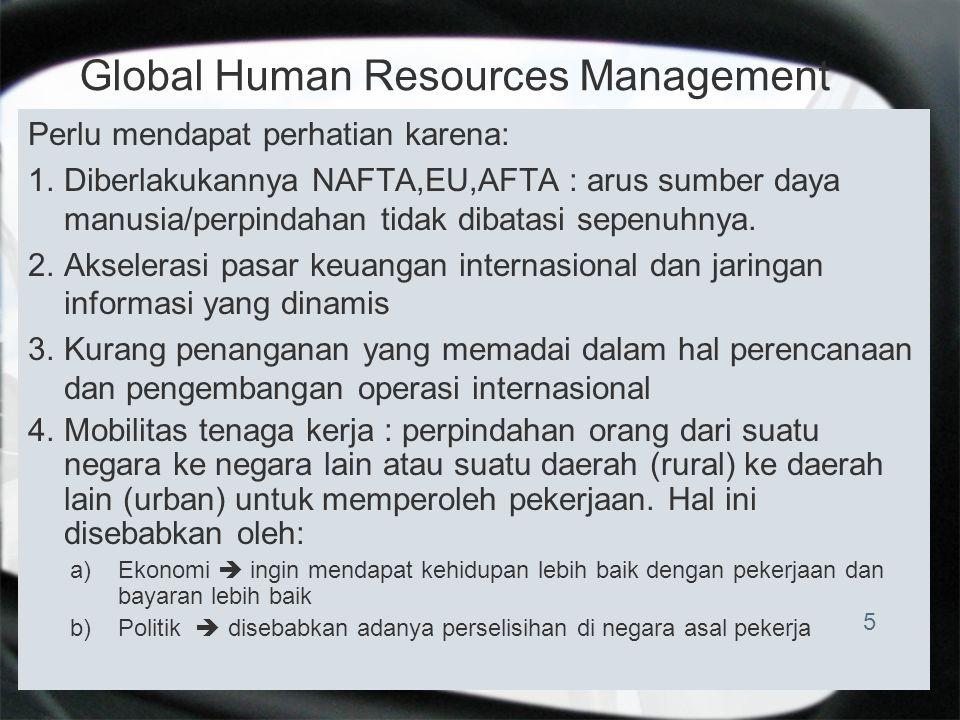 Global Human Resources Management Perlu mendapat perhatian karena: 1.Diberlakukannya NAFTA,EU,AFTA : arus sumber daya manusia/perpindahan tidak dibata