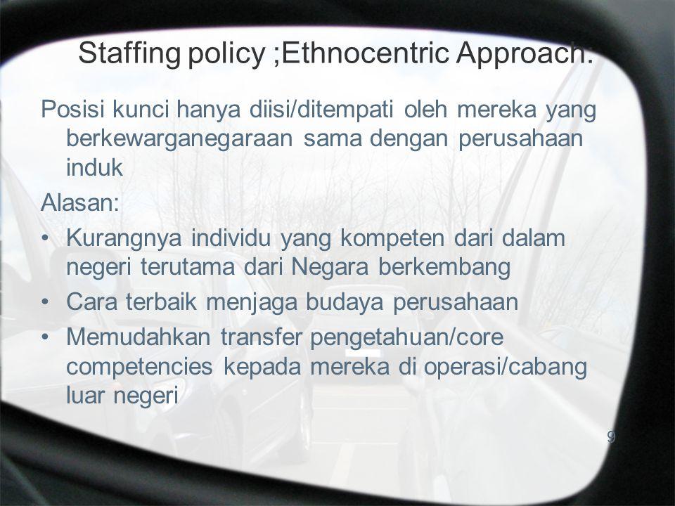 Staffing policy ;Ethnocentric Approach: Posisi kunci hanya diisi/ditempati oleh mereka yang berkewarganegaraan sama dengan perusahaan induk Alasan: Kurangnya individu yang kompeten dari dalam negeri terutama dari Negara berkembang Cara terbaik menjaga budaya perusahaan Memudahkan transfer pengetahuan/core competencies kepada mereka di operasi/cabang luar negeri 9