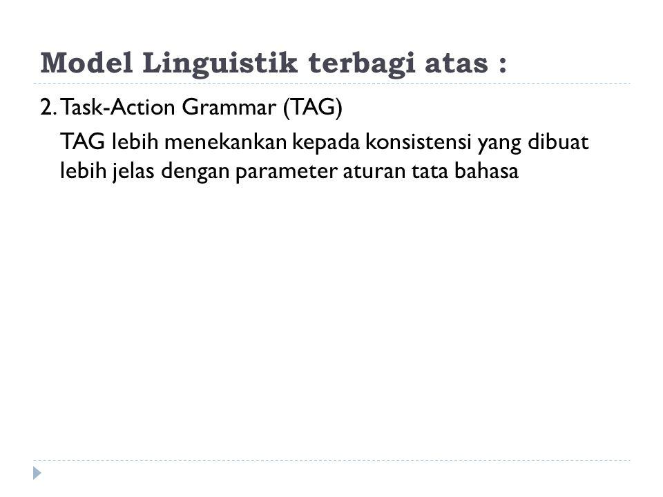 Model Linguistik terbagi atas : 2.Task-Action Grammar (TAG) TAG lebih menekankan kepada konsistensi yang dibuat lebih jelas dengan parameter aturan ta