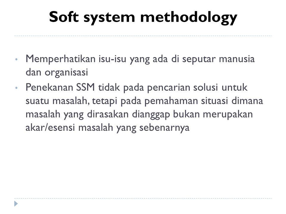 Soft system methodology Memperhatikan isu-isu yang ada di seputar manusia dan organisasi Penekanan SSM tidak pada pencarian solusi untuk suatu masalah