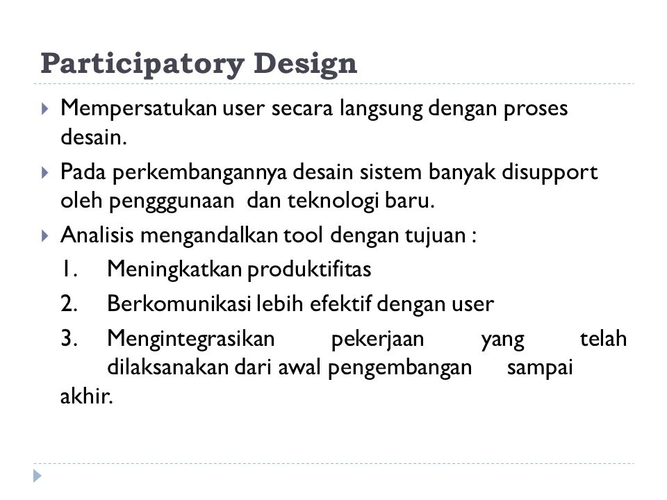 Participatory Design  Mempersatukan user secara langsung dengan proses desain.  Pada perkembangannya desain sistem banyak disupport oleh pengggunaan