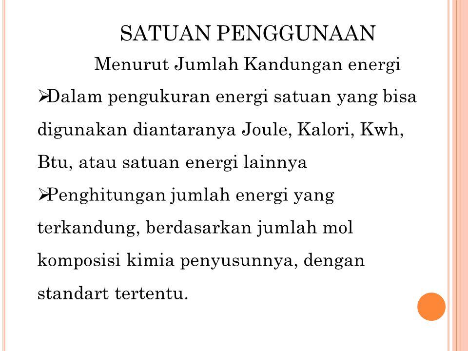 SATUAN PENGGUNAAN Menurut Jumlah Kandungan energi  Dalam pengukuran energi satuan yang bisa digunakan diantaranya Joule, Kalori, Kwh, Btu, atau satua