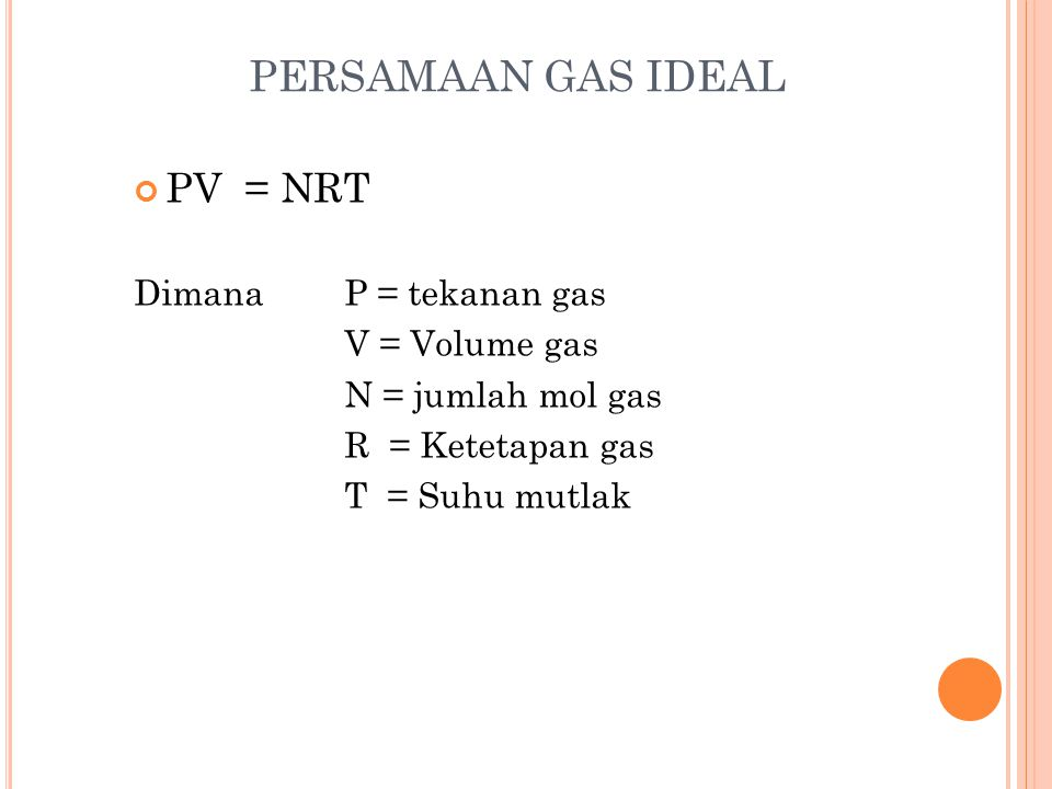 PERSAMAAN GAS IDEAL PV = NRT Dimana P = tekanan gas V = Volume gas N = jumlah mol gas R = Ketetapan gas T = Suhu mutlak