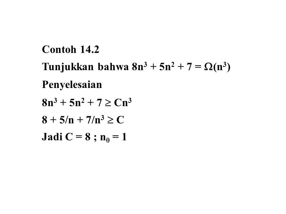 Contoh 14.2 Tunjukkan bahwa 8n 3 + 5n 2 + 7 =  (n 3 ) Penyelesaian 8n 3 + 5n 2 + 7  Cn 3 8 + 5/n + 7/n 3  C Jadi C = 8 ; n 0 = 1