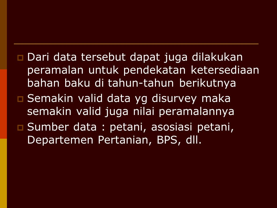  Dari data tersebut dapat juga dilakukan peramalan untuk pendekatan ketersediaan bahan baku di tahun-tahun berikutnya  Semakin valid data yg disurve
